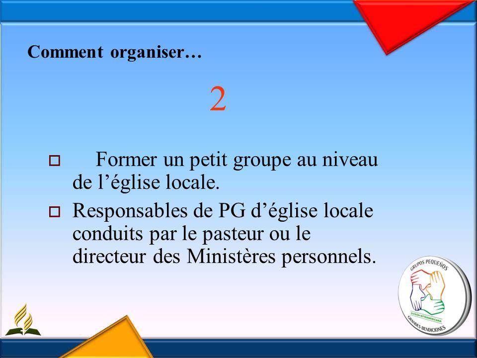 Comment organiser… 2 Former un petit groupe au niveau de léglise locale.