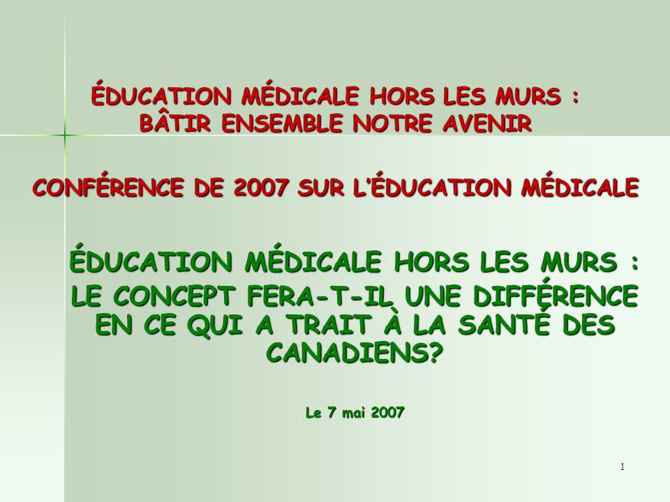 1 ÉDUCATION MÉDICALE HORS LES MURS : BÂTIR ENSEMBLE NOTRE AVENIR CONFÉRENCE DE 2007 SUR LÉDUCATION MÉDICALE ÉDUCATION MÉDICALE HORS LES MURS : LE CONCEPT FERA-T-IL UNE DIFFÉRENCE EN CE QUI A TRAIT À LA SANTÉ DES CANADIENS.