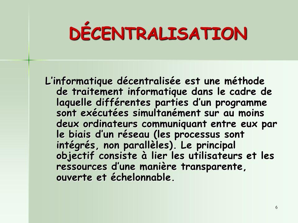 6 DÉCENTRALISATION Linformatique décentralisée est une méthode de traitement informatique dans le cadre de laquelle différentes parties dun programme sont exécutées simultanément sur au moins deux ordinateurs communiquant entre eux par le biais dun réseau (les processus sont intégrés, non parallèles).