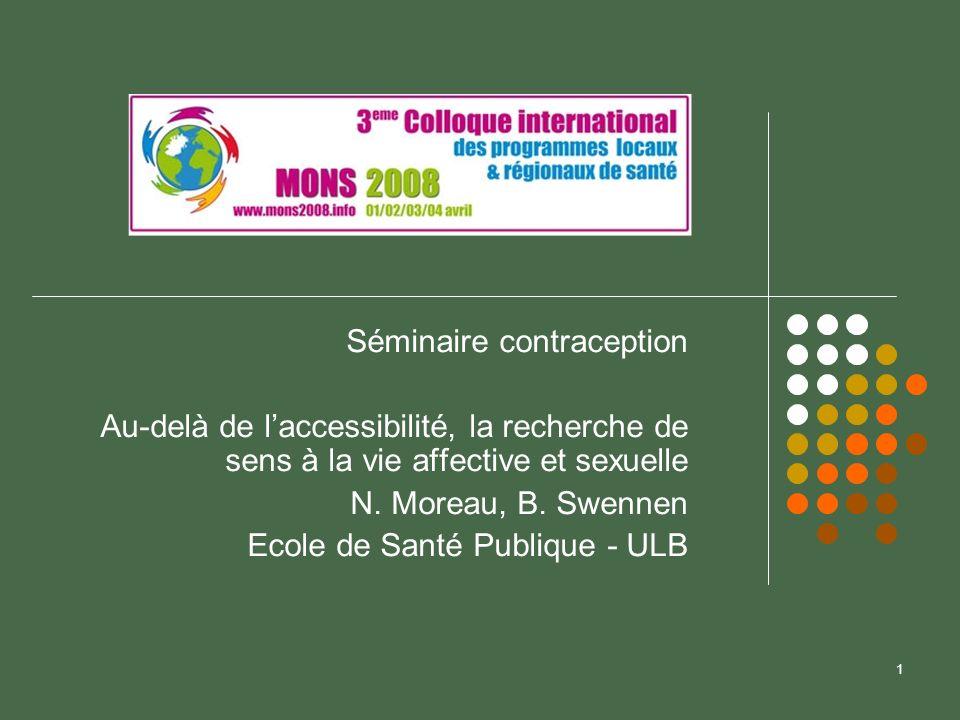 1 Séminaire contraception Au-delà de laccessibilité, la recherche de sens à la vie affective et sexuelle N. Moreau, B. Swennen Ecole de Santé Publique