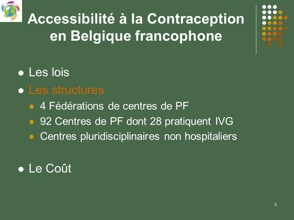 3 Accessibilité à la Contraception en Belgique francophone Les lois Les structures 4 Fédérations de centres de PF 92 Centres de PF dont 28 pratiquent IVG Centres pluridisciplinaires non hospitaliers Le Coût