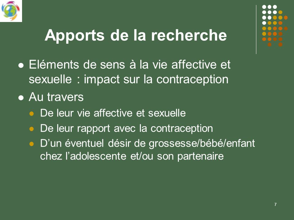 7 Apports de la recherche Eléments de sens à la vie affective et sexuelle : impact sur la contraception Au travers De leur vie affective et sexuelle De leur rapport avec la contraception Dun éventuel désir de grossesse/bébé/enfant chez ladolescente et/ou son partenaire