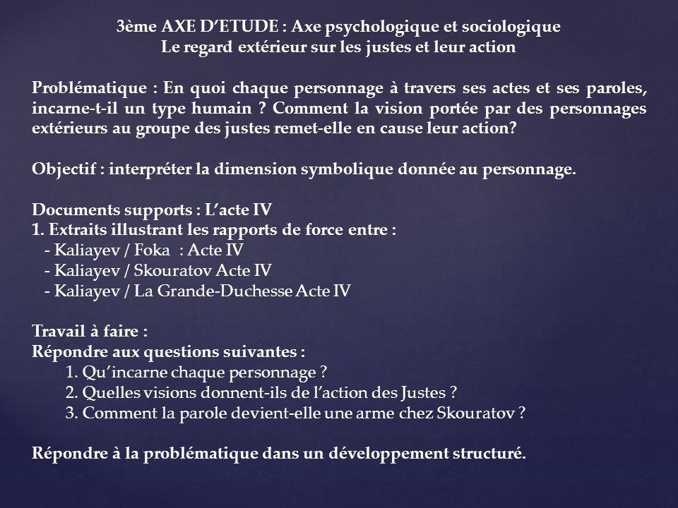 3ème AXE DETUDE : Axe psychologique et sociologique Le regard extérieur sur les justes et leur action Problématique : En quoi chaque personnage à travers ses actes et ses paroles, incarne-t-il un type humain .
