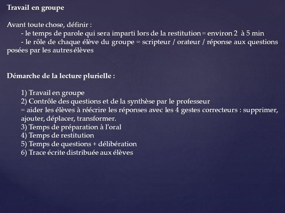 Travail en groupe Avant toute chose, définir : - le temps de parole qui sera imparti lors de la restitution = environ 2 à 5 min - le rôle de chaque élève du groupe = scripteur / orateur / réponse aux questions posées par les autres élèves Démarche de la lecture plurielle : 1) Travail en groupe 2) Contrôle des questions et de la synthèse par le professeur = aider les élèves à réécrire les réponses avec les 4 gestes correcteurs : supprimer, ajouter, déplacer, transformer.