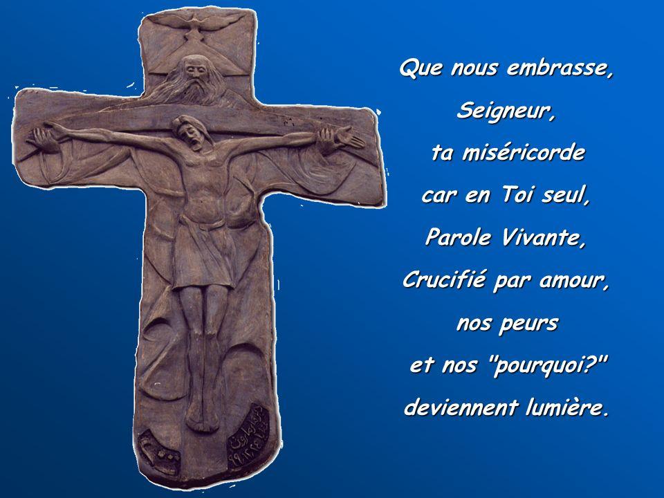 Que nous embrasse, Seigneur, ta miséricorde car en Toi seul, Parole Vivante, Crucifié par amour, nos peurs et nos pourquoi deviennent lumière.