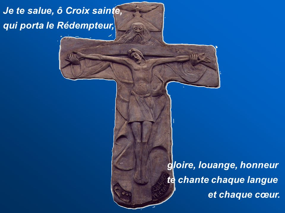 Je te salue, ô Croix sainte, qui porta le Rédempteur, gloire, louange, honneur te chante chaque langue et chaque cœur.