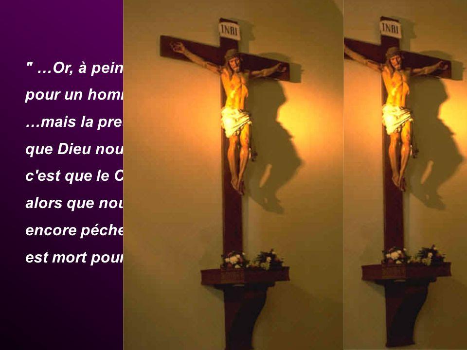 …Or, à peine voudrait-on mourir pour un homme juste; …mais la preuve que Dieu nous aime, c est que le Christ, alors que nous étions encore pécheurs, est mort pour nous (Rm 5,5-8)