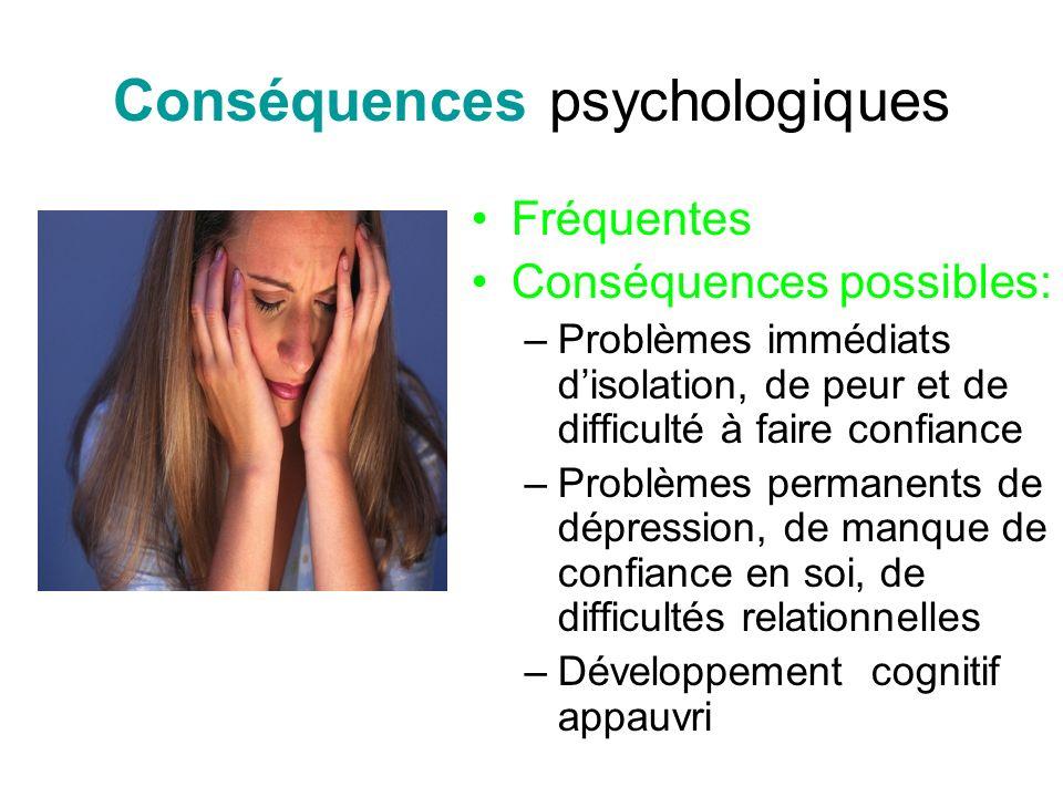 Conséquences psychologiques Fréquentes Conséquences possibles: –Problèmes immédiats disolation, de peur et de difficulté à faire confiance –Problèmes permanents de dépression, de manque de confiance en soi, de difficultés relationnelles –Développement cognitif appauvri
