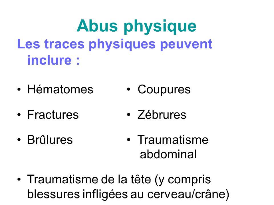 Abus physique Les traces physiques peuvent inclure : Hématomes Coupures Fractures Zébrures Brûlures Traumatisme abdominal Traumatisme de la tête (y compris blessures infligées au cerveau/crâne)