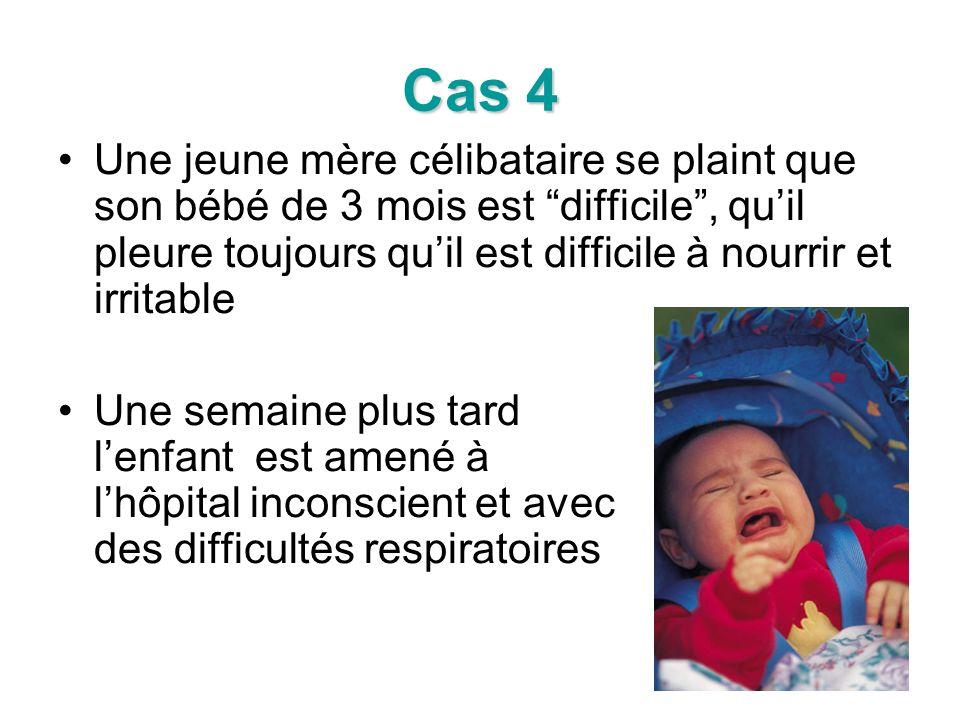 Cas 4 Une jeune mère célibataire se plaint que son bébé de 3 mois est difficile, quil pleure toujours quil est difficile à nourrir et irritable Une semaine plus tard lenfant est amené à lhôpital inconscient et avec des difficultés respiratoires