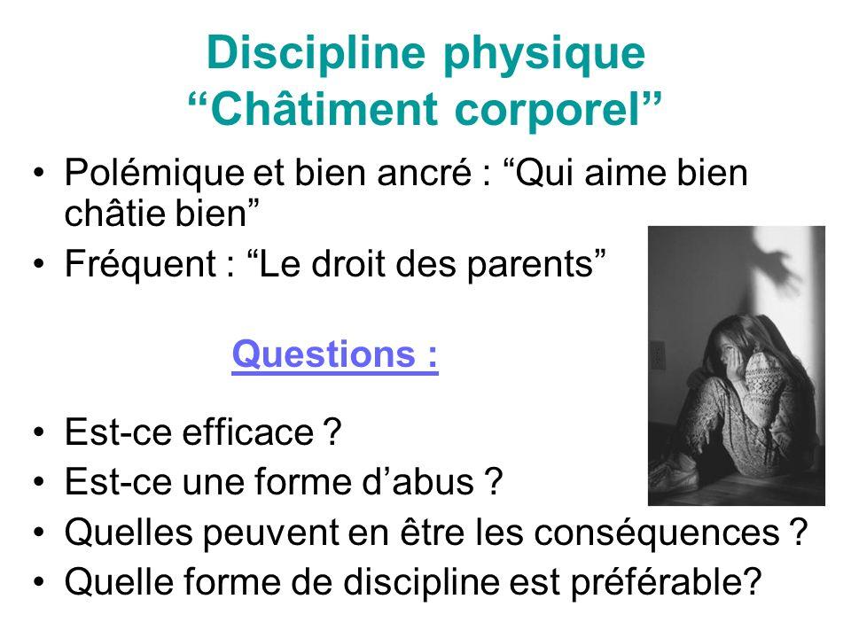 Discipline physique Châtiment corporel Polémique et bien ancré : Qui aime bien châtie bien Fréquent : Le droit des parents Questions : Est-ce efficace .
