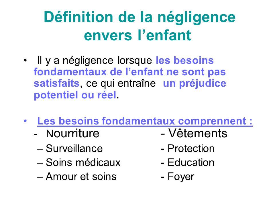 Définition de la négligence envers lenfant Il y a négligence lorsque les besoins fondamentaux de lenfant ne sont pas satisfaits, ce qui entraîne un préjudice potentiel ou réel.