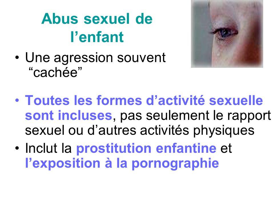 Abus sexuel de lenfant Une agression souvent cachée Toutes les formes dactivité sexuelle sont incluses, pas seulement le rapport sexuel ou dautres activités physiques Inclut la prostitution enfantine et lexposition à la pornographie