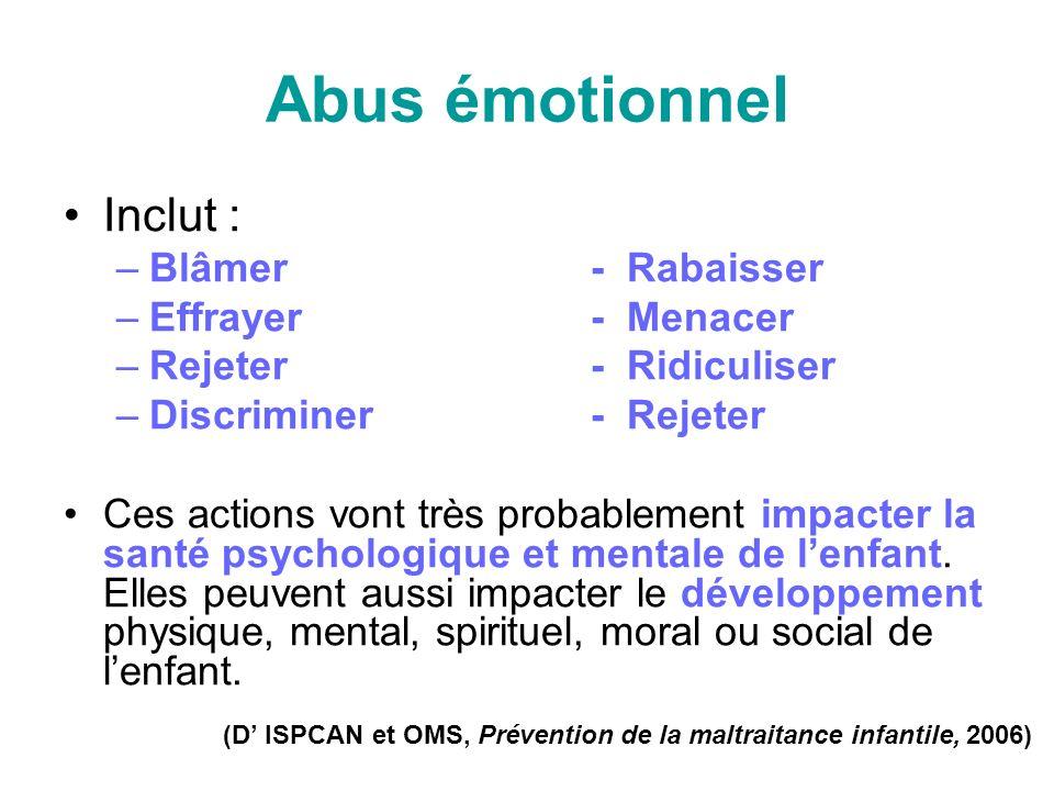 Abus émotionnel Inclut : –Blâmer- Rabaisser –Effrayer- Menacer –Rejeter - Ridiculiser –Discriminer - Rejeter Ces actions vont très probablement impacter la santé psychologique et mentale de lenfant.