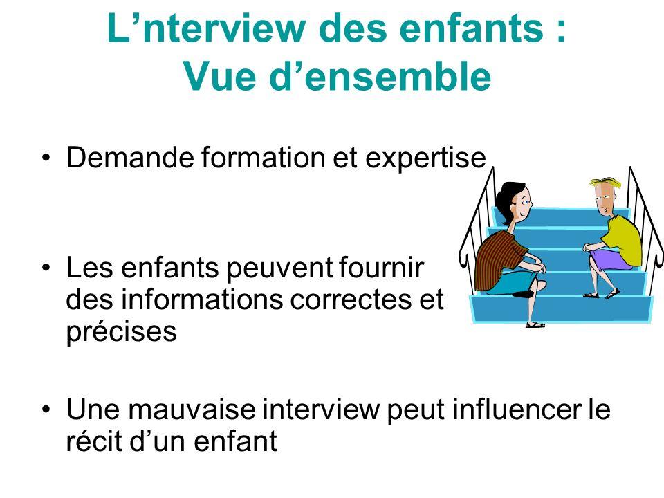 Lnterview des enfants : Vue densemble Demande formation et expertise Les enfants peuvent fournir des informations correctes et précises Une mauvaise interview peut influencer le récit dun enfant
