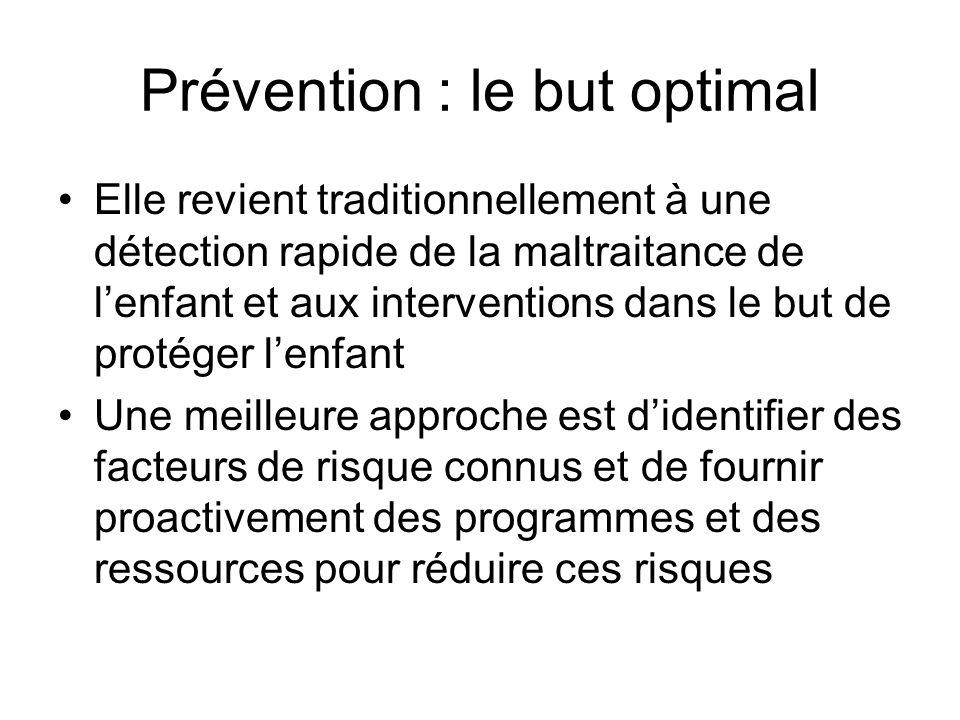 Prévention : le but optimal Elle revient traditionnellement à une détection rapide de la maltraitance de lenfant et aux interventions dans le but de protéger lenfant Une meilleure approche est didentifier des facteurs de risque connus et de fournir proactivement des programmes et des ressources pour réduire ces risques