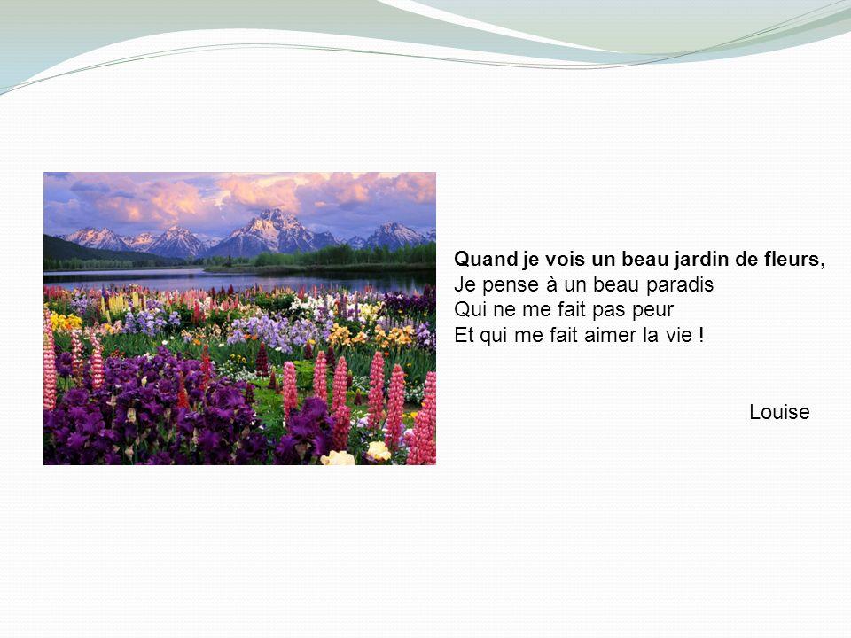 Quand je vois un beau jardin de fleurs, Je pense à un beau paradis Qui ne me fait pas peur Et qui me fait aimer la vie .