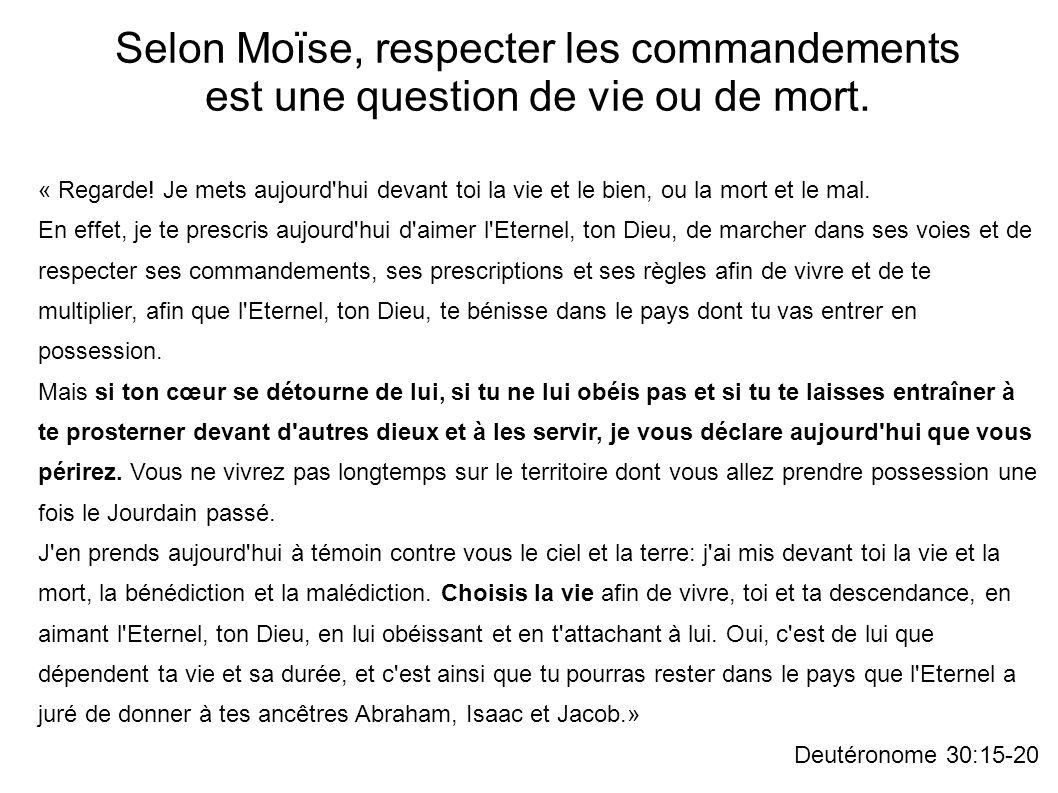 Selon Moïse, respecter les commandements est une question de vie ou de mort. « Regarde! Je mets aujourd'hui devant toi la vie et le bien, ou la mort e
