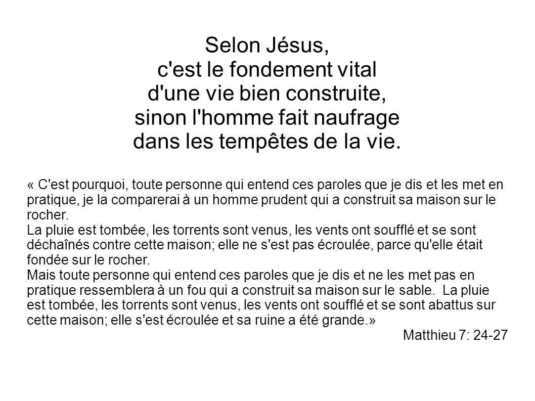 Selon Jésus, c'est le fondement vital d'une vie bien construite, sinon l'homme fait naufrage dans les tempêtes de la vie. « C'est pourquoi, toute pers