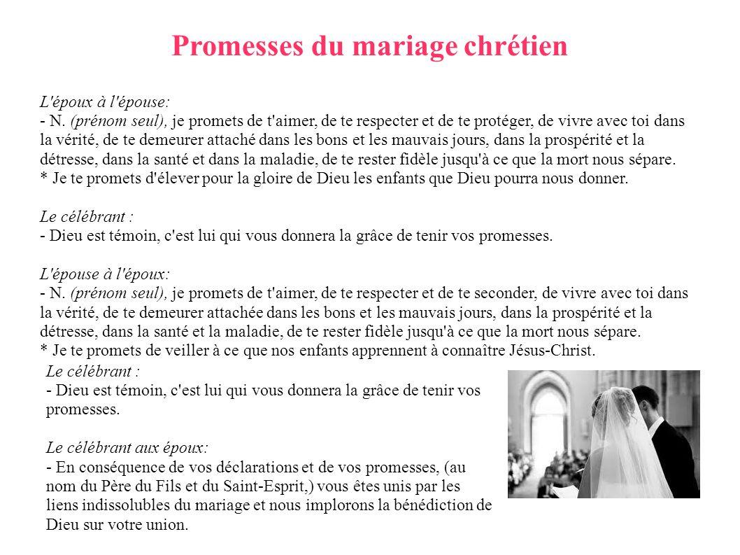 Promesses du mariage chrétien L'époux à l'épouse: - N. (prénom seul), je promets de t'aimer, de te respecter et de te protéger, de vivre avec toi dans