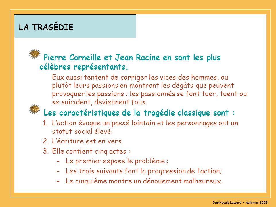 Jean-Louis Lessard – Automne 2005 LA TRAGÉDIE Pierre Corneille et Jean Racine en sont les plus célèbres représentants. Eux aussi tentent de corriger l