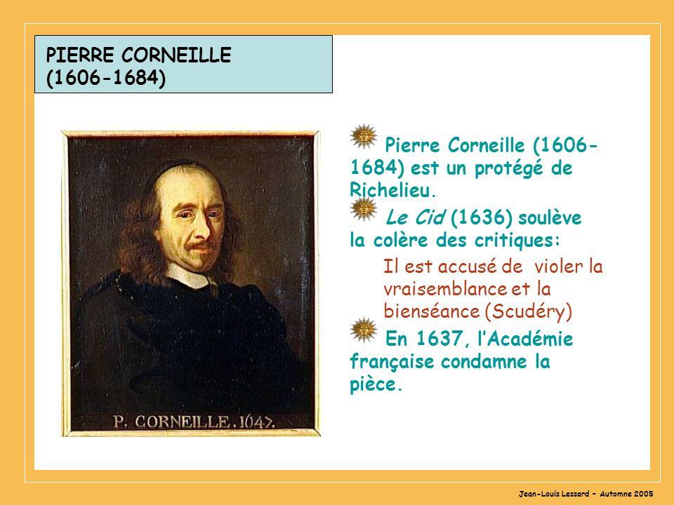 Jean-Louis Lessard – Automne 2005 PIERRE CORNEILLE (1606-1684) Pierre Corneille (1606- 1684) est un protégé de Richelieu. Le Cid (1636) soulève la col