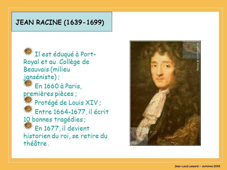 Jean-Louis Lessard – Automne 2005 JEAN RACINE (1639-1699) Il est éduqué à Port- Royal et au Collège de Beauvais (milieu janséniste) ; En 1660 à Paris, premières pièces ; Protégé de Louis XIV ; Entre 1664-1677, il écrit 10 bonnes tragédies ; En 1677, il devient historien du roi, se retire du théâtre.