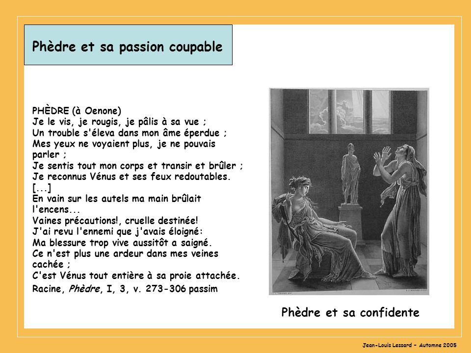 Jean-Louis Lessard – Automne 2005 Phèdre et sa passion coupable PHÈDRE (à Oenone) Je le vis, je rougis, je pâlis à sa vue ; Un trouble s'éleva dans mo