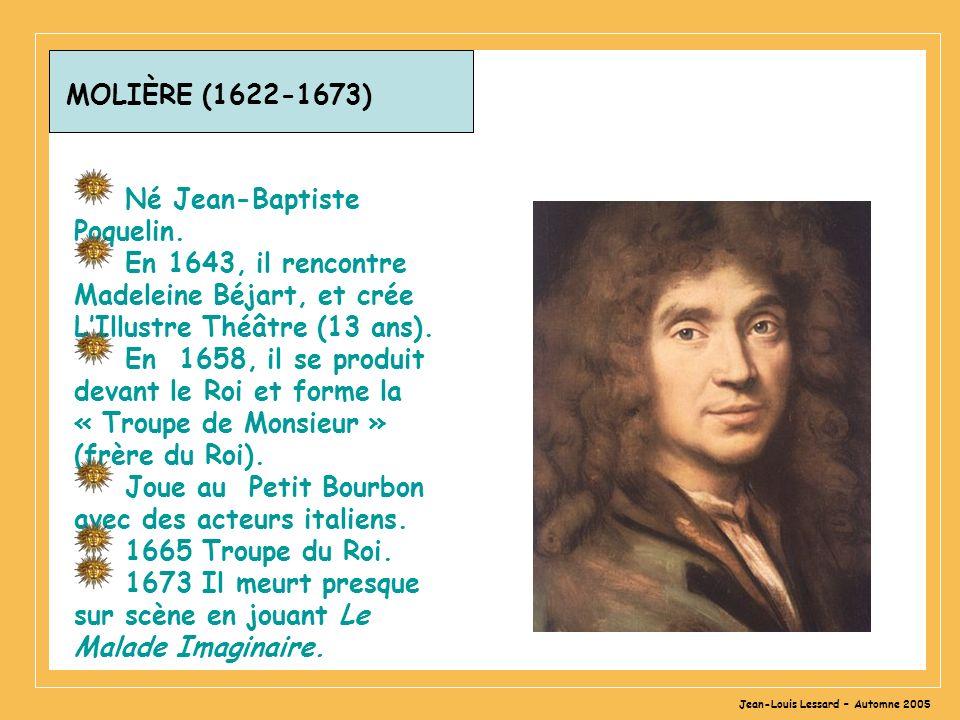 Jean-Louis Lessard – Automne 2005 MOLIÈRE (1622-1673) Né Jean-Baptiste Poquelin. En 1643, il rencontre Madeleine Béjart, et crée LIllustre Théâtre (13