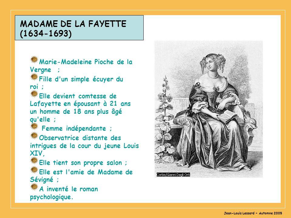 Jean-Louis Lessard – Automne 2005 MADAME DE LA FAYETTE (1634-1693) Marie-Madeleine Pioche de la Vergne ; Fille d un simple écuyer du roi ; Elle devient comtesse de Lafayette en épousant à 21 ans un homme de 18 ans plus âgé qu elle ; Femme indépendante ; Observatrice distante des intrigues de la cour du jeune Louis XIV, Elle tient son propre salon ; Elle est l amie de Madame de Sévigné ; A inventé le roman psychologique.