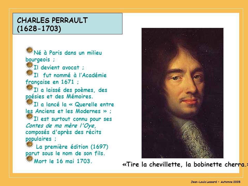 Jean-Louis Lessard – Automne 2005 CHARLES PERRAULT (1628-1703) Né à Paris dans un milieu bourgeois ; Il devient avocat ; Il fut nommé à lAcadémie française en 1671 ; Il a laissé des poèmes, des poésies et des Mémoires.