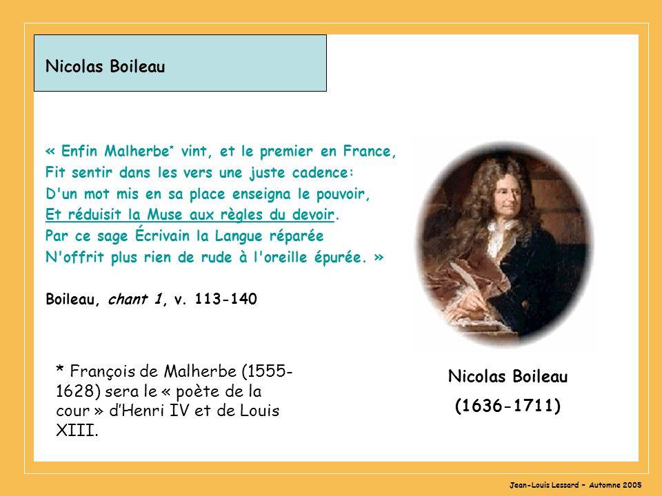 Jean-Louis Lessard – Automne 2005 Nicolas Boileau « Enfin Malherbe * vint, et le premier en France, Fit sentir dans les vers une juste cadence: D un mot mis en sa place enseigna le pouvoir, Et réduisit la Muse aux règles du devoir.