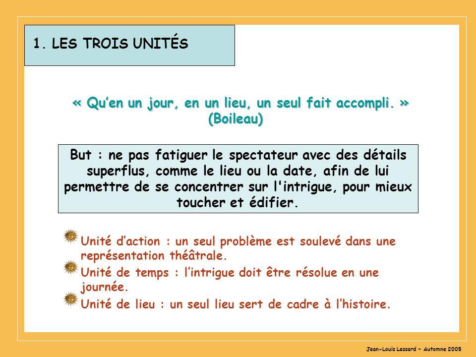 Jean-Louis Lessard – Automne 2005 1. LES TROIS UNITÉS « Quen un jour, en un lieu, un seul fait accompli. » (Boileau) Unité daction : un seul problème