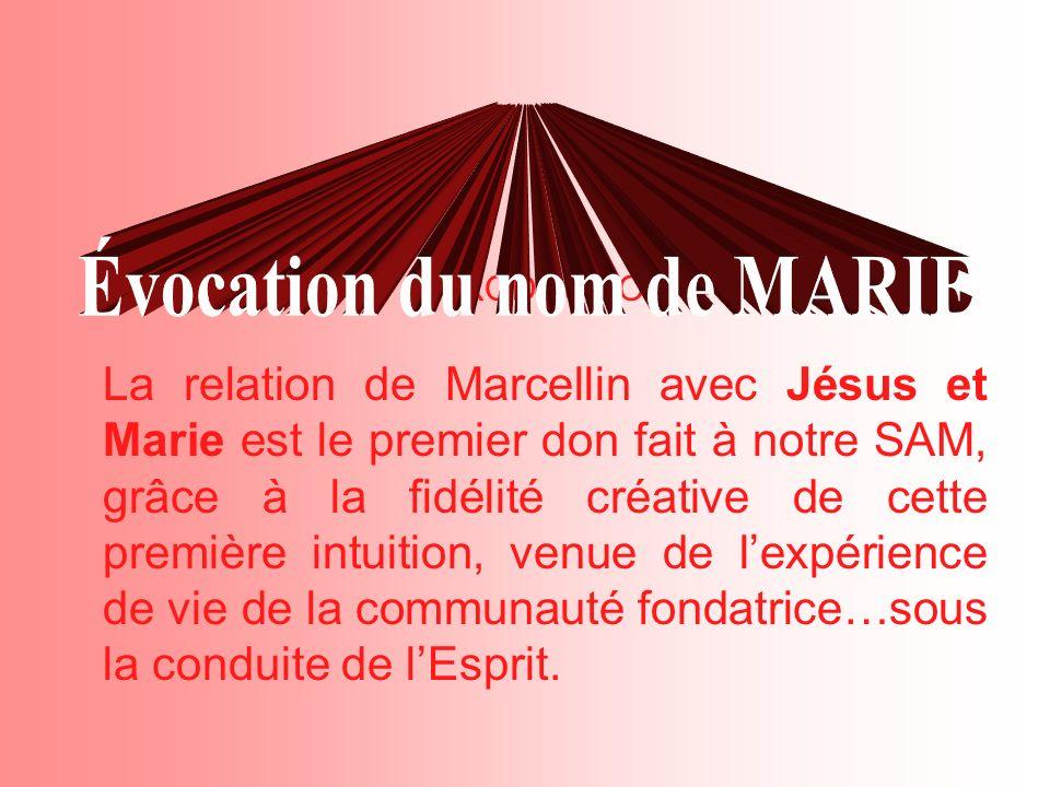 La relation de Marcellin avec Jésus et Marie est le premier don fait à notre SAM, grâce à la fidélité créative de cette première intuition, venue de lexpérience de vie de la communauté fondatrice…sous la conduite de lEsprit.