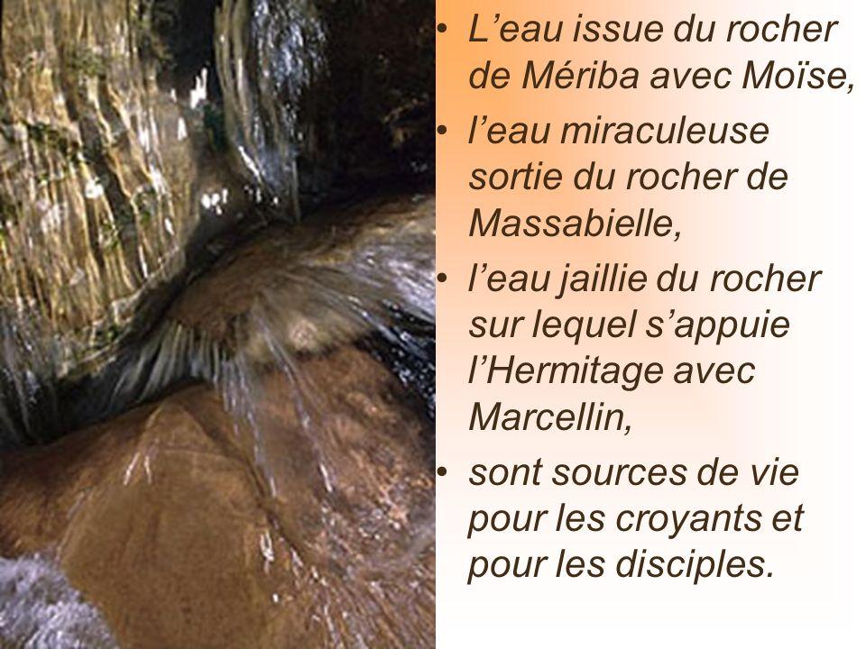 Leau issue du rocher de Mériba avec Moïse, leau miraculeuse sortie du rocher de Massabielle, leau jaillie du rocher sur lequel sappuie lHermitage avec Marcellin, sont sources de vie pour les croyants et pour les disciples.