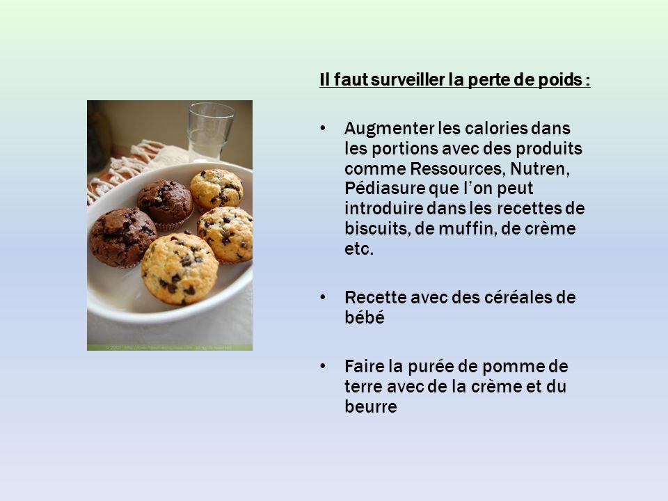 Il faut surveiller la perte de poids : Augmenter les calories dans les portions avec des produits comme Ressources, Nutren, Pédiasure que lon peut introduire dans les recettes de biscuits, de muffin, de crème etc.