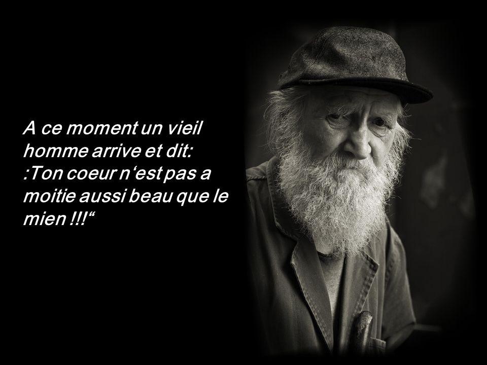 A ce moment un vieil homme arrive et dit: :Ton coeur nest pas a moitie aussi beau que le mien !!!