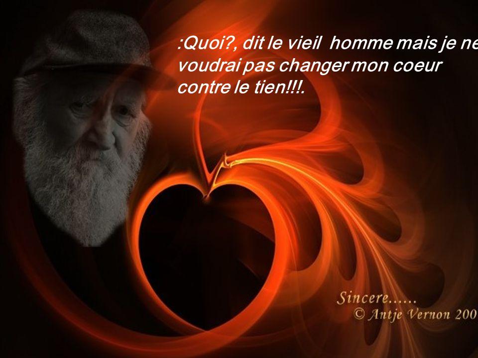 :Quoi?, dit le vieil homme mais je ne voudrai pas changer mon coeur contre le tien!!!.