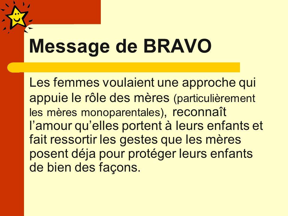 Message de BRAVO Les femmes voulaient une approche qui appuie le rôle des mères (particulièrement les mères monoparentales), reconnaît lamour quelles portent à leurs enfants et fait ressortir les gestes que les mères posent déja pour protéger leurs enfants de bien des façons.