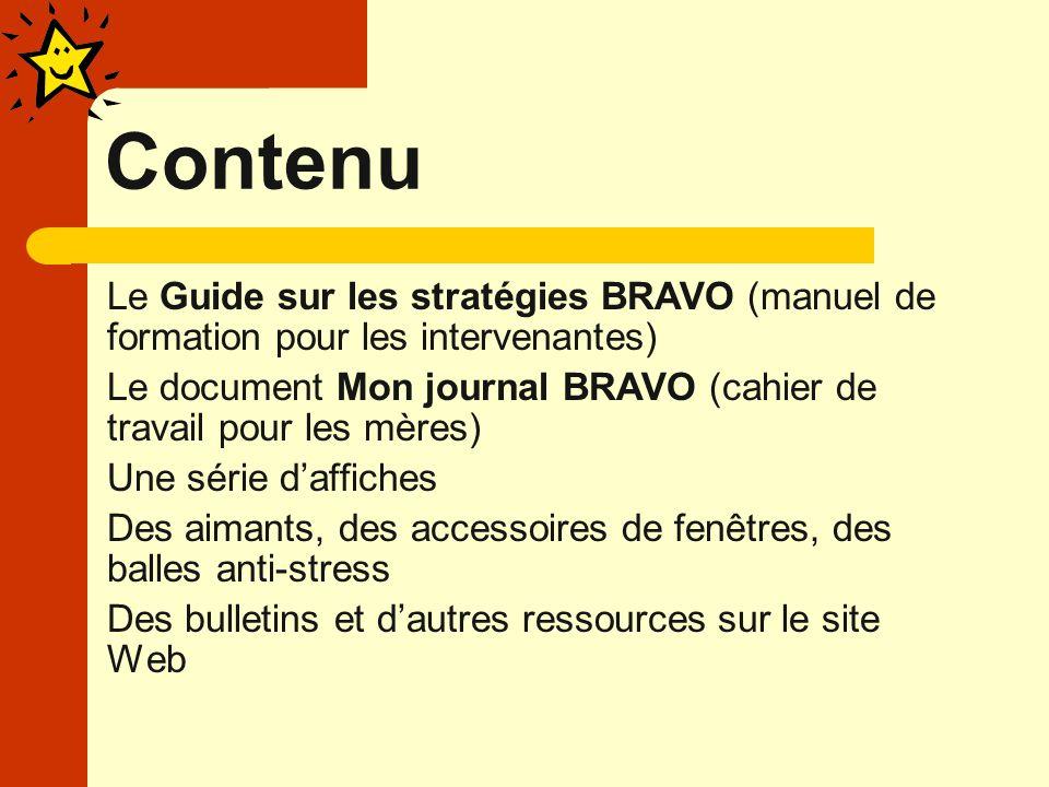 Contenu Le Guide sur les stratégies BRAVO (manuel de formation pour les intervenantes) Le document Mon journal BRAVO (cahier de travail pour les mères) Une série daffiches Des aimants, des accessoires de fenêtres, des balles anti-stress Des bulletins et dautres ressources sur le site Web