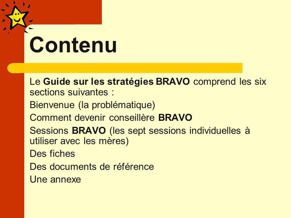 Contenu Le Guide sur les stratégies BRAVO comprend les six sections suivantes : Bienvenue (la problématique) Comment devenir conseillère BRAVO Sessions BRAVO (les sept sessions individuelles à utiliser avec les mères) Des fiches Des documents de référence Une annexe