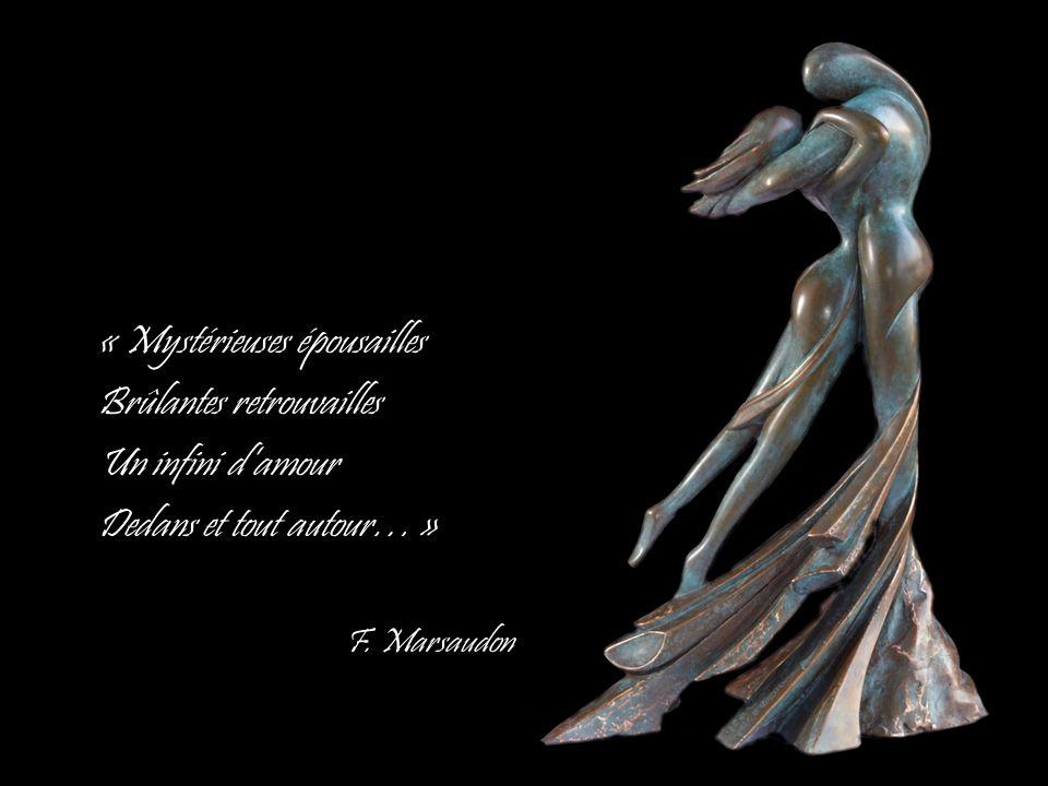 « Mystérieuses épousailles Brûlantes retrouvailles Un infini damour Dedans et tout autour… » F. Marsaudon
