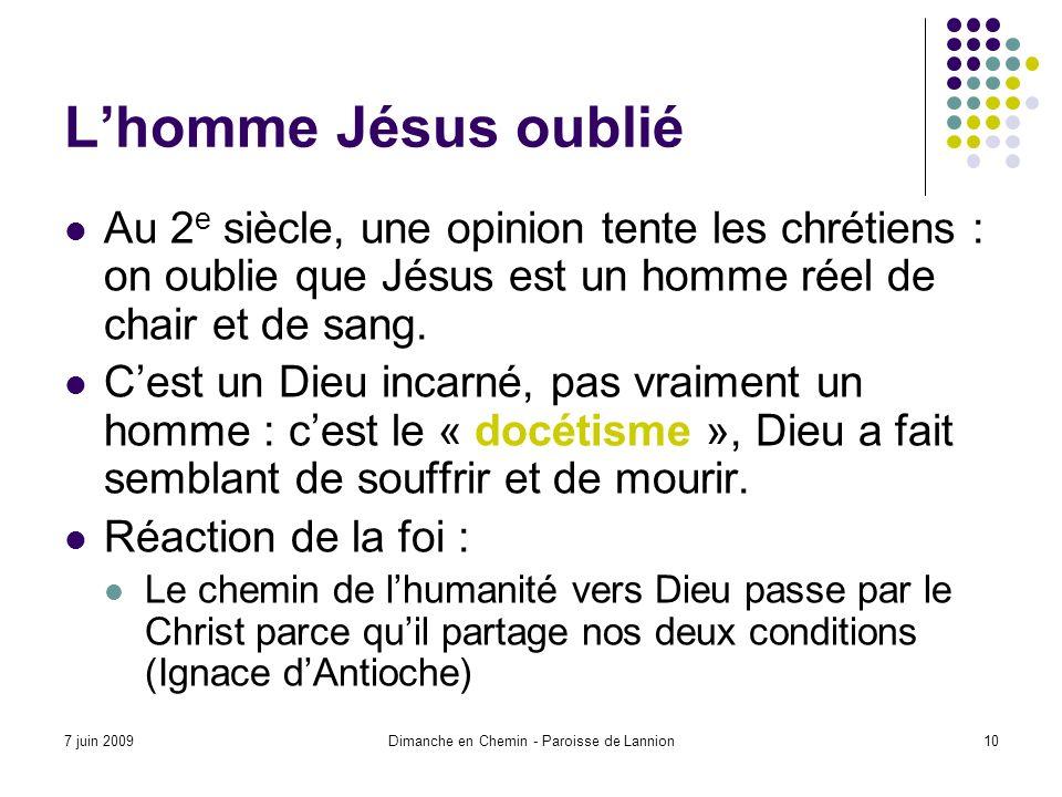 7 juin 2009Dimanche en Chemin - Paroisse de Lannion10 Lhomme Jésus oublié Au 2 e siècle, une opinion tente les chrétiens : on oublie que Jésus est un homme réel de chair et de sang.