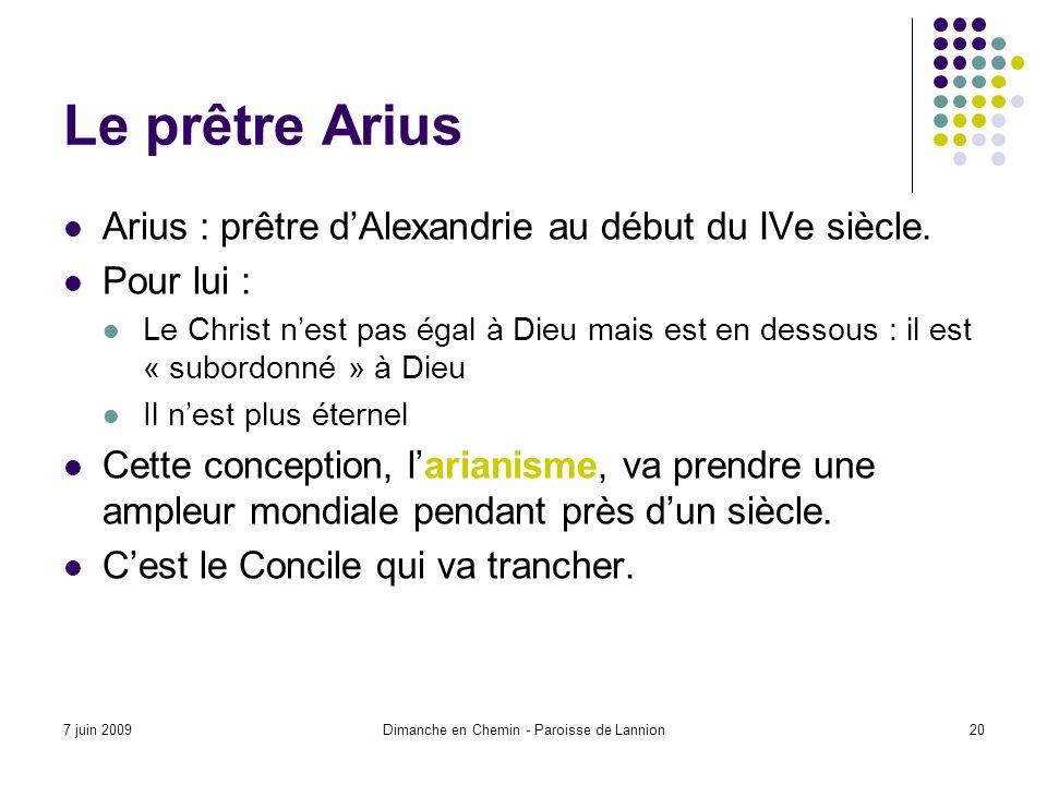 7 juin 2009Dimanche en Chemin - Paroisse de Lannion20 Le prêtre Arius Arius : prêtre dAlexandrie au début du IVe siècle.