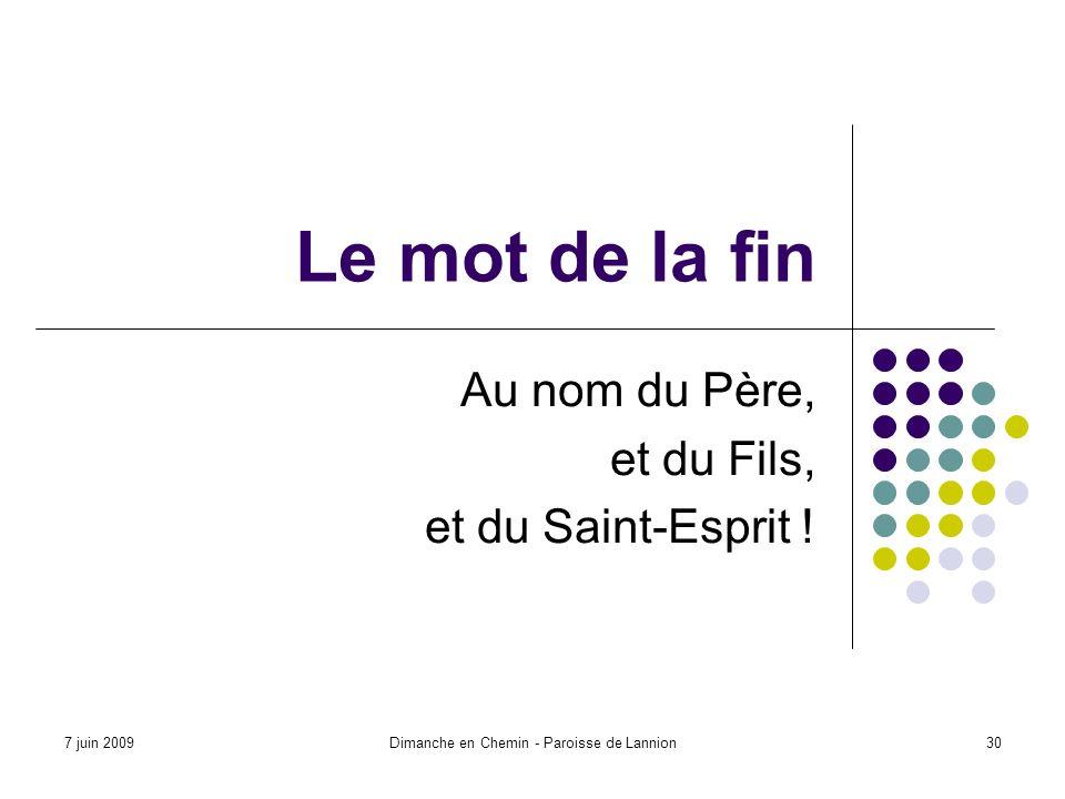 7 juin 2009Dimanche en Chemin - Paroisse de Lannion30 Le mot de la fin Au nom du Père, et du Fils, et du Saint-Esprit !