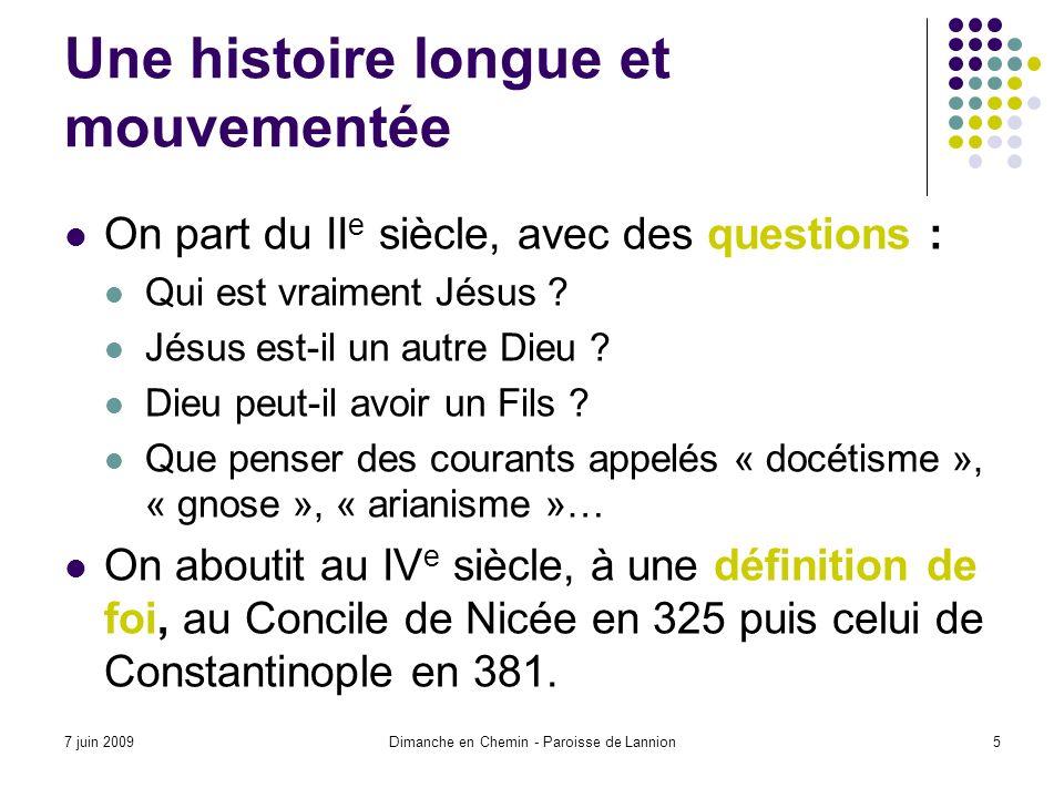 7 juin 2009Dimanche en Chemin - Paroisse de Lannion5 Une histoire longue et mouvementée On part du II e siècle, avec des questions : Qui est vraiment Jésus .
