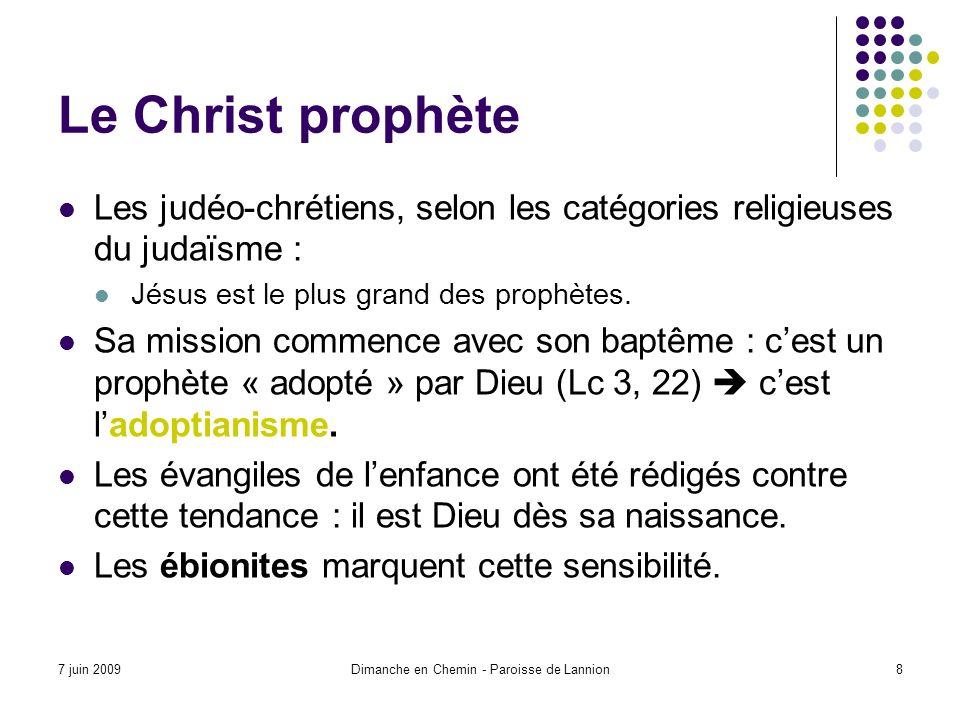 7 juin 2009Dimanche en Chemin - Paroisse de Lannion8 Le Christ prophète Les judéo-chrétiens, selon les catégories religieuses du judaïsme : Jésus est le plus grand des prophètes.