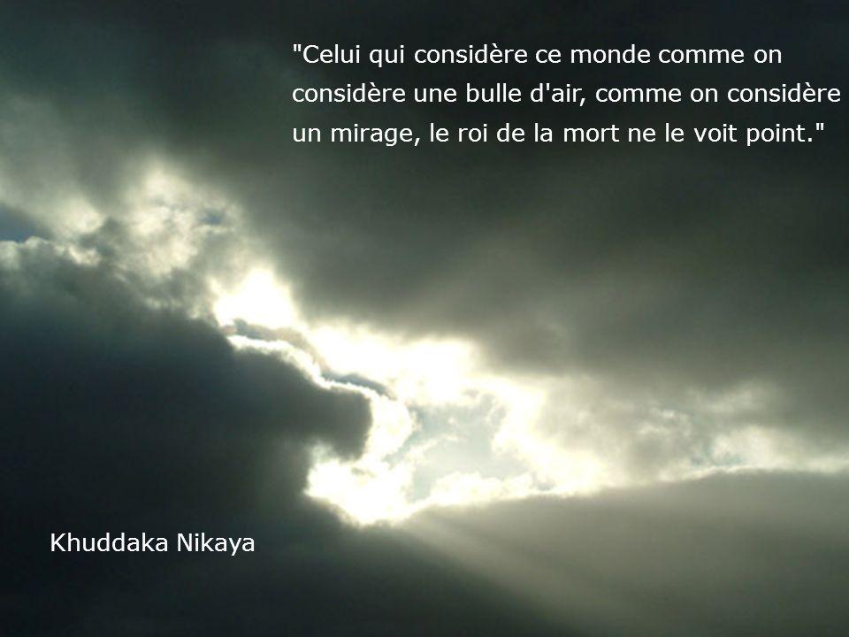 Celui qui considère ce monde comme on considère une bulle d air, comme on considère un mirage, le roi de la mort ne le voit point. Khuddaka Nikaya