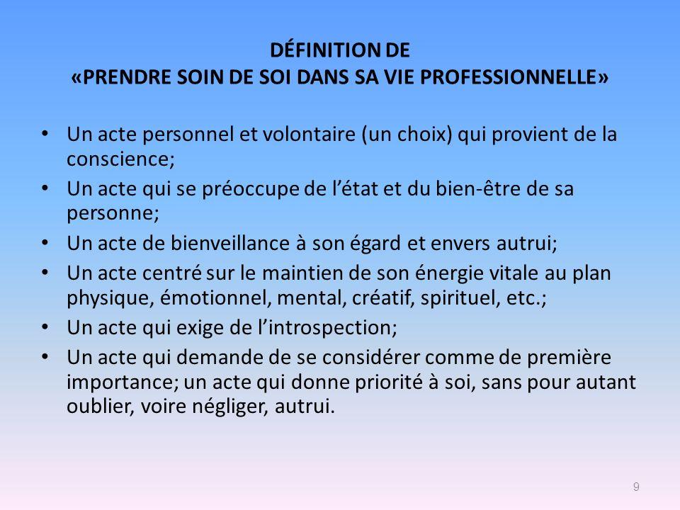 DÉFINITION DE «PRENDRE SOIN DE SOI DANS SA VIE PROFESSIONNELLE» Un acte personnel et volontaire (un choix) qui provient de la conscience; Un acte qui