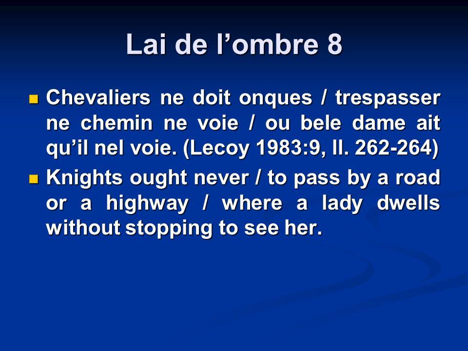Lai de lombre 8 Chevaliers ne doit onques / trespasser ne chemin ne voie / ou bele dame ait quil nel voie. (Lecoy 1983:9, ll. 262-264) Chevaliers ne d